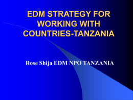 EDM STRATEGY FOR WORKING WITH COUNTRIES-TANZANIA  Rose Shija EDM NPO TANZANIA Indicators for Tanzania  Population  34.5 million   GNP/Capita  Per  $260  capita health expenditure $9   Pharmaceutical  annual expenditure.