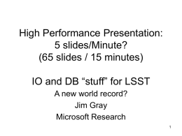 "High Performance Presentation: 5 slides/Minute? (65 slides / 15 minutes) IO and DB ""stuff"" for LSST A new world record? Jim Gray Microsoft Research."