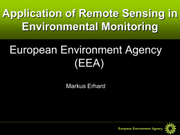 Application of Remote Sensing in Environmental Monitoring European Environment Agency (EEA) Markus Erhard EEA Resources and Products • Networks (EIONET) 39 Member States > 800 organisations  • Tools  (data.