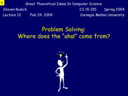 "Great Theoretical Ideas In Computer Science Steven Rudich Lecture 13  CS 15-251 Feb 24, 2004  Spring 2004  Carnegie Mellon University  Problem Solving: Where does the ""aha!"" come from?"