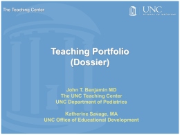 The Teaching Center  Teaching Portfolio (Dossier) John T. Benjamin MD The UNC Teaching Center UNC Department of Pediatrics Katherine Savage, MA UNC Office of Educational Development.