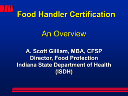 Food Handler Certification An Overview A. Scott Gilliam, MBA, CFSP Director, Food Protection Indiana State Department of Health (ISDH)