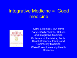 Integrative Medicine = Good medicine Kathi J. Kemper, MD, MPH Caryl J Guth Chair for Holistic and Integrative Medicine Professor of Pediatrics, Public Health Sciences, Family.