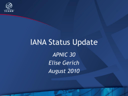 IANA Status Update APNIC 30 Elise Gerich August 2010 Overview • • • • • •  New IANA Whois Server IDN ccTLDs Root DNSSEC AS Numbers Global Policy IPv4 Status  In other news… multicast.