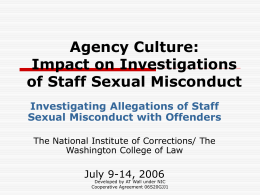 Agency Culture: Impact on Investigations of Staff Sexual Misconduct Investigating Allegations of Staff Sexual Misconduct with Offenders The National Institute of Corrections/ The Washington College of.