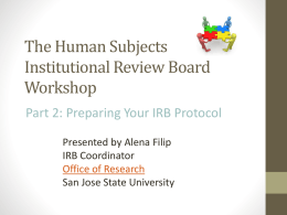 The Human Subjects Institutional Review Board Workshop Part 2: Preparing Your IRB Protocol Presented by Alena Filip IRB Coordinator Office of Research San Jose State University.