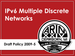 IPv6 Multiple Discrete Networks  Draft Policy 2009-5 2009-5 - History Original Proposal (PP 84) Draft Policy  18 MAR 09 21 JUL 09  Similar Proposals AfriNIC  NA  APNIC  NA  LACNIC  NA  RIPE NCC  NA  AC Shepherds: Heather Schiller Owen.