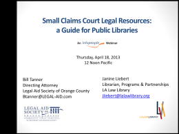 Small Claims Court Legal Resources: a Guide for Public Libraries  Thursday, April 18, 2013 12 Noon Pacific  Bill Tanner Directing Attorney Legal Aid Society of Orange.
