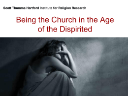 Scott Thumma Hartford Institute for Religion Research  Being the Church in the Age of the Dispirited.