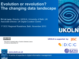 Evolution or revolution? The changing data landscape Dr Liz Lyon, Director, UKOLN, University of Bath, UK Associate Director, UK Digital Curation Centre 1st DCC.