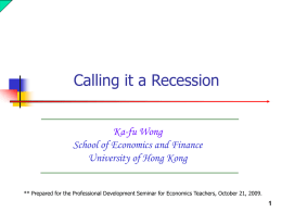 Calling it a Recession Ka-fu Wong School of Economics and Finance University of Hong Kong ** Prepared for the Professional Development Seminar for Economics.