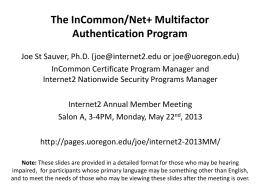 The InCommon/Net+ Multifactor Authentication Program Joe St Sauver, Ph.D. (joe@internet2.edu or joe@uoregon.edu) InCommon Certificate Program Manager and Internet2 Nationwide Security Programs Manager Internet2 Annual Member.