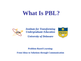 What Is PBL? Institute for Transforming Undergraduate Education University of Delaware  Problem-Based Learning: From Ideas to Solutions through Communication.