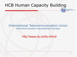 HCB Human Capacity Building  International Telecommunication Union Telecommunication Development Bureau  http://www.itu.int/itu-d/hrd/ HCB Human Capacity Building  Key Figures:   3 Professionals + 4 Assistants working closely with.
