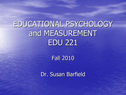 EDUCATIONAL PSYCHOLOGY and MEASUREMENT EDU 221 Fall 2010 Dr. Susan Barfield Course Overview • • • • •  Instructor Introduction Student Introduction Student Information Sheet Syllabus Technology Component – Electronic Syllabus – MSU-B Student email account –