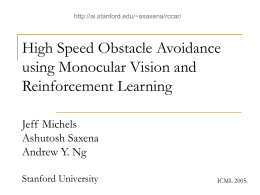 http://ai.stanford.edu/~asaxena/rccar/  High Speed Obstacle Avoidance using Monocular Vision and Reinforcement Learning Jeff Michels Ashutosh Saxena Andrew Y.