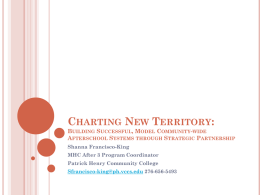 CHARTING NEW TERRITORY: BUILDING SUCCESSFUL, MODEL COMMUNITY-WIDE AFTERSCHOOL SYSTEMS THROUGH STRATEGIC PARTNERSHIP Shanna Francisco-King MHC After 3 Program Coordinator Patrick Henry Community College Sfrancisco-king@ph.vccs.edu 276-656-5493