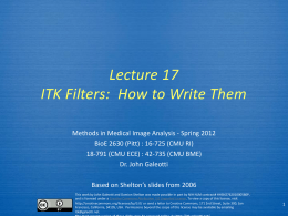 Lecture 17 ITK Filters: How to Write Them Methods in Medical Image Analysis - Spring 2012 BioE 2630 (Pitt) : 16-725 (CMU RI) 18-791