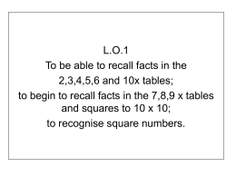 L.O.1 To be able to recall facts in the 2,3,4,5,6 and 10x tables; to begin to recall facts in the 7,8,9 x tables and.