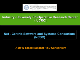 Industry- University Co-Operative Research Center (IUCRC)  Net - Centric Software and Systems Consortium (NCSC)  A DFW-based National R&D Consortium.