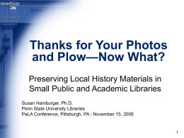 Thanks for Your Photos and Plow—Now What? Preserving Local History Materials in Small Public and Academic Libraries Susan Hamburger, Ph.D. Penn State University Libraries PaLA Conference,