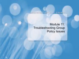 Module 11: Troubleshooting Group Policy Issues Module Overview • Introduction to Group Policy Troubleshooting • Troubleshooting Group Policy Application • Troubleshooting Group Policy Settings.