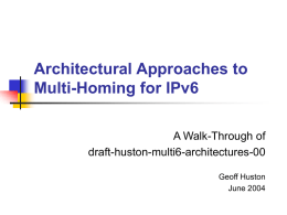 Architectural Approaches to Multi-Homing for IPv6 A Walk-Through of draft-huston-multi6-architectures-00 Geoff Huston June 2004 Recap – Multi-Homing in IPv4   Either:        Obtain a local AS Obtain PI space Advertise the.