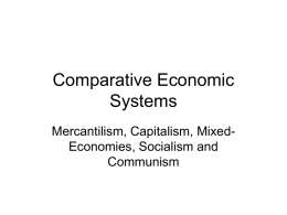 "Comparative Economic Systems Mercantilism, Capitalism, MixedEconomies, Socialism and Communism Mercantilism • 1.  2. 3.  4. 5.  The chief characteristics of Mercantilism include: Empire, A ""Mother Country"" & attending colonies Emphasis on gold and silver bullion. A positive."