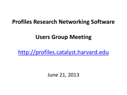 Profiles Research Networking Software Users Group Meeting http://profiles.catalyst.harvard.edu  June 21, 2013 Agenda • • • • •  Welcome to New Members Upcoming Events Profiles RNS 1.0.4 UCSF Updates - OpenSocial BU Updates -