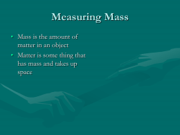 Measuring Mass • Mass is the amount of matter in an object • Matter is some thing that has mass and takes up space.