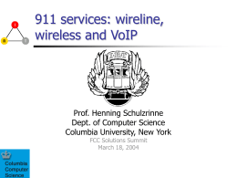 911 services: wireline, wireless and VoIP  Prof. Henning Schulzrinne Dept. of Computer Science Columbia University, New York FCC Solutions Summit March 18, 2004