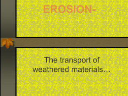 EROSION-  The transport of weathered materials… Major Erosive Agents:  Running Water   GLACIERS  WIND  OCEAN CURRENTS AND  WAVES  MASS WASTING (GRAVITY!)