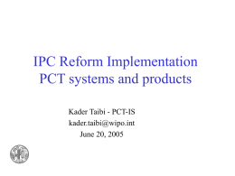 IPC Reform Implementation PCT systems and products Kader Taibi - PCT-IS kader.taibi@wipo.int June 20, 2005