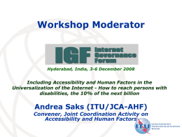 Workshop Moderator  Hyderabad, India, 3-6 December 2008  Including Accessibility and Human Factors in the Universalization of the Internet - How to reach persons.