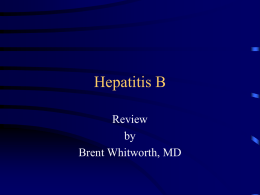 Hepatitis B Review by Brent Whitworth, MD Hepatitis B Virus • Hepatitis B virus (HBV) infection is a global public health problem. • It is estimated.