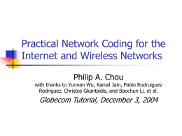 Practical Network Coding for the Internet and Wireless Networks Philip A. Chou  with thanks to Yunnan Wu, Kamal Jain, Pablo Rodruiguez Rodriguez, Christos Gkantsidis,