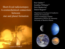 Short-lived radioisotopes: A cosmochemical connection between star and planet formation  Launch of COROT  Eric Gaidos1,3 Jonathan Williams2,3 Nick Moskovitz2 Daniel Rogerrs4 1Department  of Geology & Geophysics 2Institute for Astronomy 3NASA Astrobiology Institute 4Department.