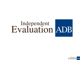 Why Evaluate? Accountability Whether ADB is doing the right things, resources are properly allocated and used, and intended outcomes realized Learning lessons Identification of lessons.