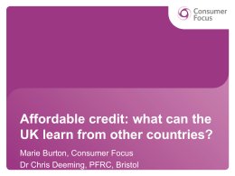 Affordable credit: what can the UK learn from other countries? Marie Burton, Consumer Focus Dr Chris Deeming, PFRC, Bristol.