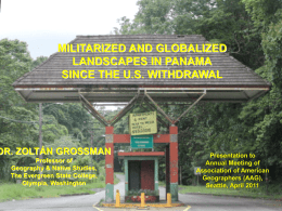 MILITARIZED AND GLOBALIZED LANDSCAPES IN PANAMA SINCE THE U.S. WITHDRAWAL  DR. ZOLTÁN GROSSMAN Professor of Geography & Native Studies, The Evergreen State College, Olympia, Washington  Presentation to Annual Meeting.