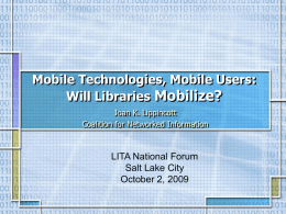Mobile Technologies, Mobile Users: Will Libraries Mobilize? Joan K. Lippincott Coalition for Networked Information  LITA National Forum Salt Lake City October 2, 2009