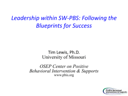 Leadership within SW-PBS: Following the Blueprints for Success  Tim Lewis, Ph.D. University of Missouri OSEP Center on Positive Behavioral Intervention & Supports www.pbis.org.