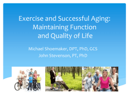 Exercise and Successful Aging: Maintaining Function and Quality of Life Michael Shoemaker, DPT, PhD, GCS John Stevenson, PT, PhD.