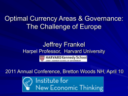 Optimal Currency Areas & Governance: The Challenge of Europe Jeffrey Frankel Harpel Professor, Harvard University  2011 Annual Conference, Bretton Woods NH, April 10