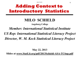 ASA-TC 2013  Adding Context to Introductory Statistics  MILO SCHIELD Augsburg College  Member: International Statistical Institute US Rep: International Statistical Literacy Project Director, W.