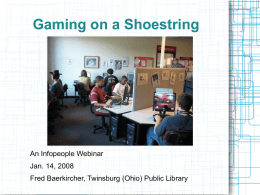 Gaming on a Shoestring  An Infopeople Webinar  An  Jan. 14, 2008 Fred Baerkircher, Twinsburg (Ohio) Public Library.