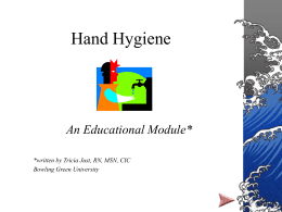 Hand Hygiene  An Educational Module* *written by Tricia Just, RN, MSN, CIC Bowling Green University.
