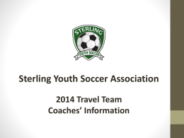 Sterling Youth Soccer Association 2014 Travel Team Coaches' Information Agenda • • • • • • • • • • • •  Travel Team Coaching Practices Accessing Game Schedules (SportsManager) Rules of the Game (MAYSL) CORI and Code of.