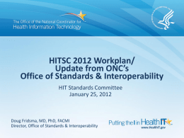 HITSC 2012 Workplan/ Update from ONC's Office of Standards & Interoperability HIT Standards Committee January 25, 2012  Doug Fridsma, MD, PhD, FACMI Director, Office of Standards.