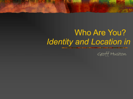 Who Are You? Identity and Location in I Geoff Huston In this presentation:       I'd like to explore the issues around identity and the structure.